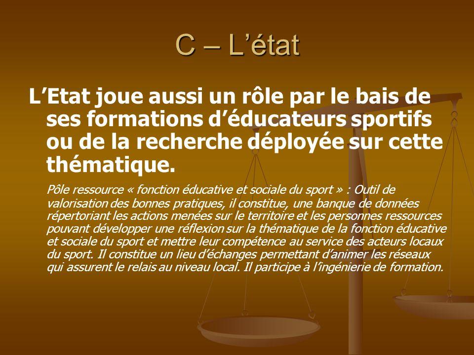 C – L'état L'Etat joue aussi un rôle par le bais de ses formations d'éducateurs sportifs ou de la recherche déployée sur cette thématique.