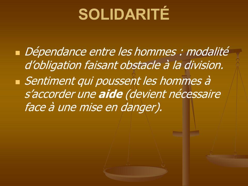 SOLIDARITÉ Dépendance entre les hommes : modalité d'obligation faisant obstacle à la division.