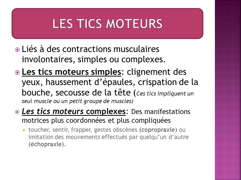 Les TICS moteurs Liés à des contractions musculaires involontaires, simples ou complexes.