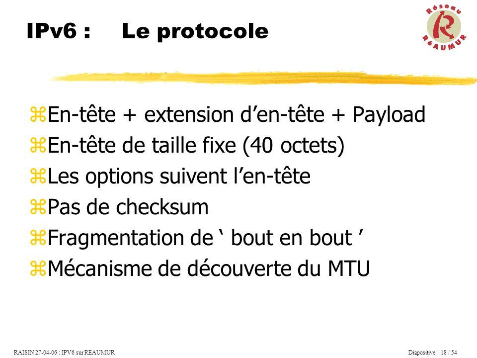 IPv6 : Le protocole En-tête + extension d'en-tête + Payload. En-tête de taille fixe (40 octets) Les options suivent l'en-tête.