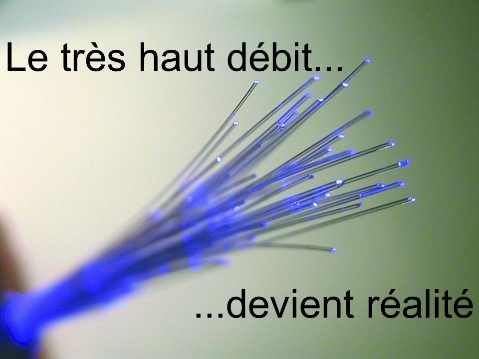 Le très haut débit... ...devient réalité