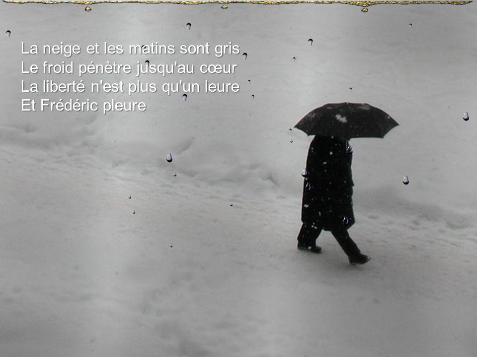 La neige et les matins sont gris Le froid pénètre jusqu au cœur La liberté n est plus qu un leure Et Frédéric pleure