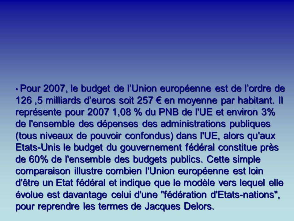 Pour 2007, le budget de l'Union européenne est de l'ordre de 126 ,5 milliards d'euros soit 257 € en moyenne par habitant.