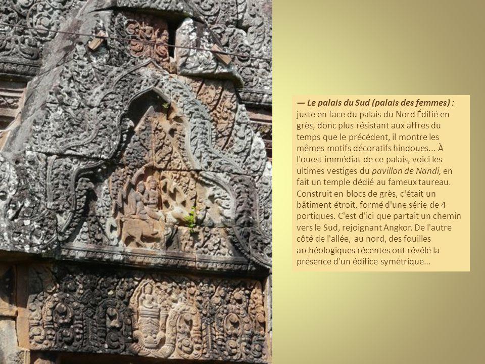 — Le palais du Sud (palais des femmes) : juste en face du palais du Nord Édifié en grès, donc plus résistant aux affres du temps que le précédent, il montre les mêmes motifs décoratifs hindoues...