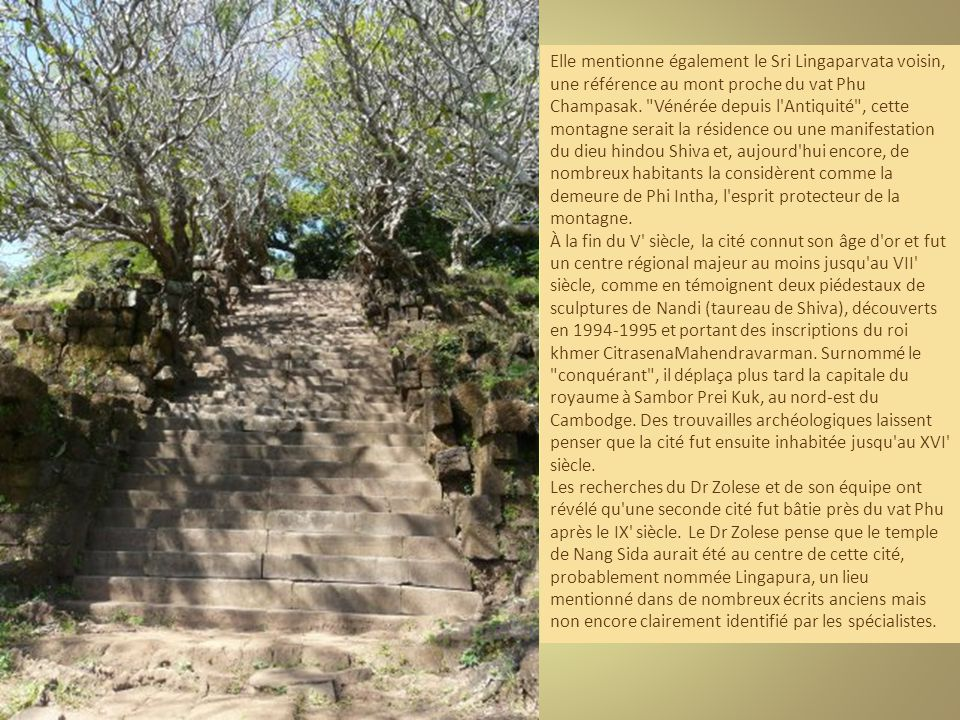 Elle mentionne également le Sri Lingaparvata voisin, une référence au mont proche du vat Phu Champasak. Vénérée depuis l Antiquité , cette montagne serait la résidence ou une manifestation du dieu hindou Shiva et, aujourd hui encore, de nombreux habitants la considèrent comme la demeure de Phi Intha, l esprit protecteur de la montagne.