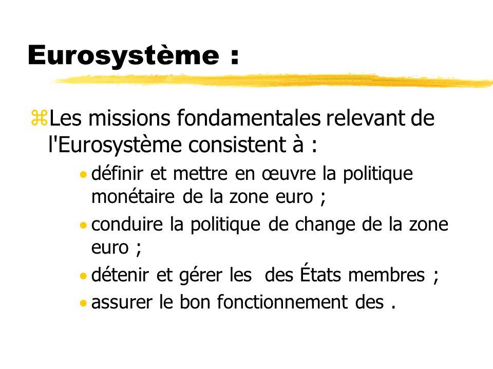 Eurosystème :Les missions fondamentales relevant de l Eurosystème consistent à : définir et mettre en œuvre la politique monétaire de la zone euro ;