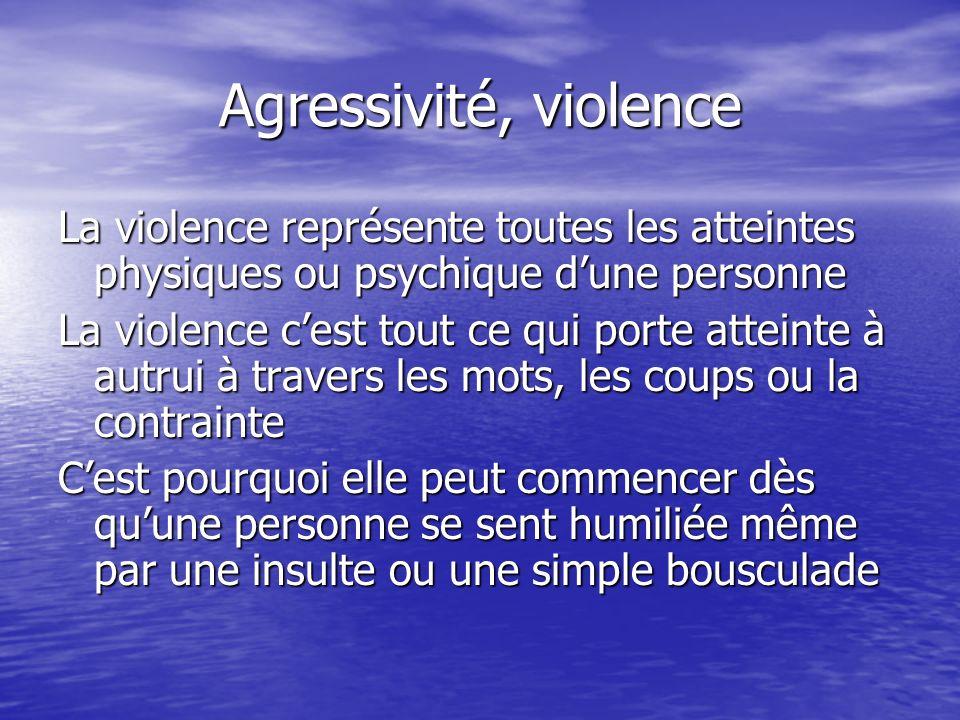 Agressivité, violence La violence représente toutes les atteintes physiques ou psychique d'une personne.