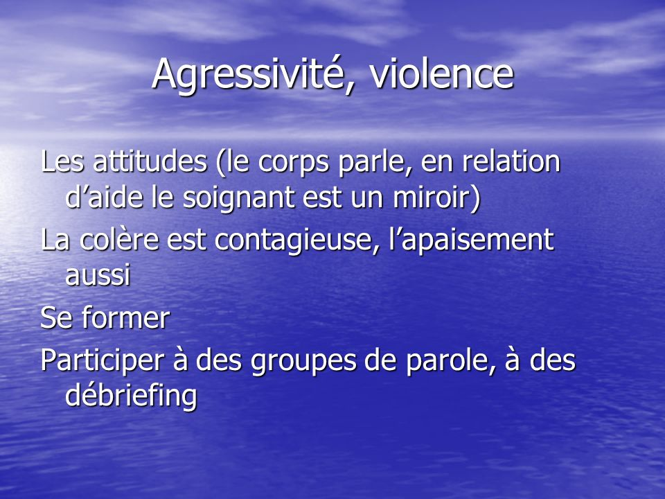 Agressivité, violence Les attitudes (le corps parle, en relation d'aide le soignant est un miroir) La colère est contagieuse, l'apaisement aussi.