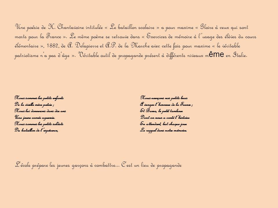 Une poésie de H. Chantavoine intitulée « Le bataillon scolaire » a pour maxime « Gloire à ceux qui sont morts pour la France ». Le même poème se retrouve dans « Exercices de mémoire à l'usage des élèves du cours élémentaire », 1882, de A. Delapierre et A.P. de la Marche avec cette fois pour maxime « le véritable patriotisme n'a pas d'âge ». Véritable outil de propagande présent à différents niveaux même en Italie.