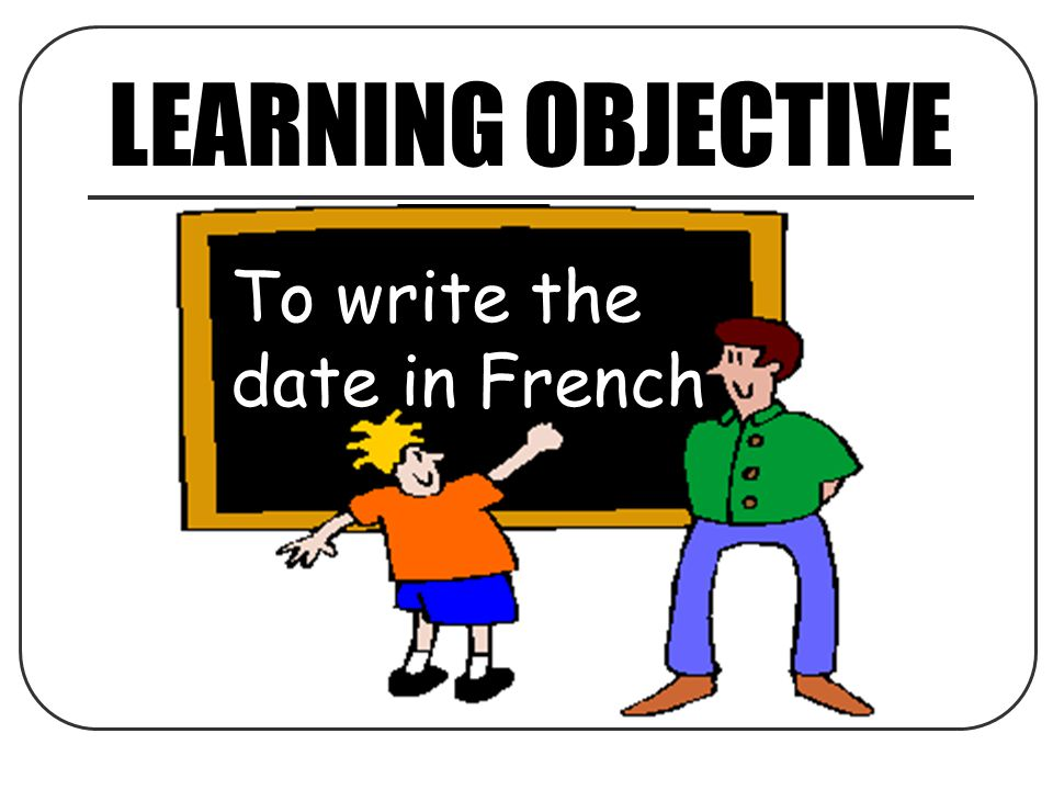 LEARNING OBJECTIVE To write the date in French