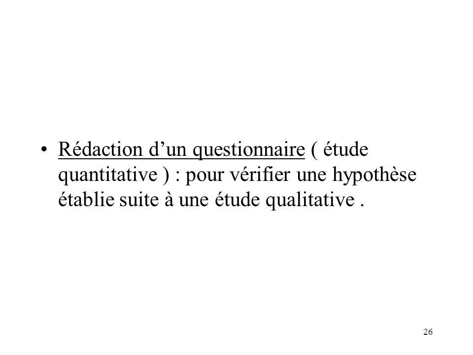 Rédaction d'un questionnaire ( étude quantitative ) : pour vérifier une hypothèse établie suite à une étude qualitative .