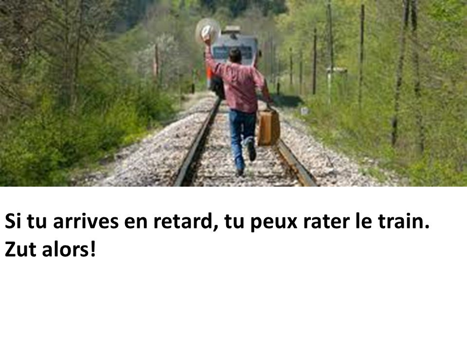 Si tu arrives en retard, tu peux rater le train. Zut alors!