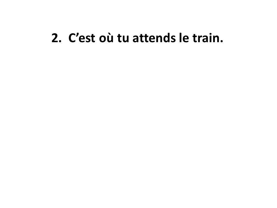 2. C'est où tu attends le train.