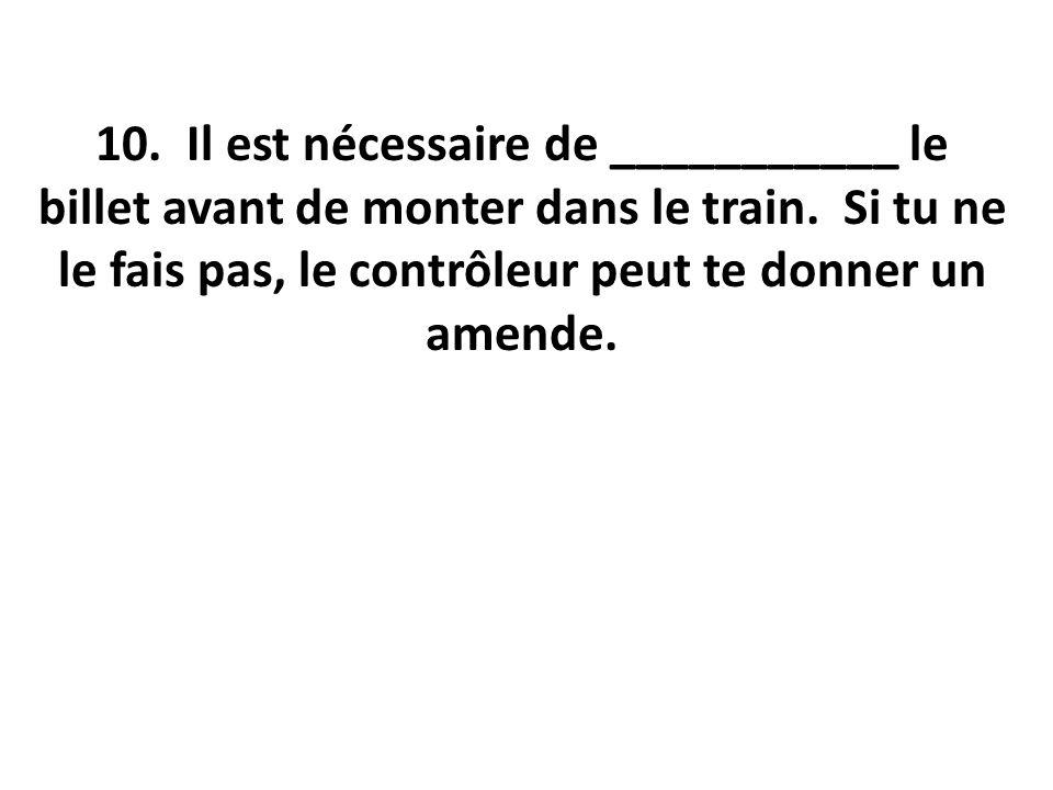 10. Il est nécessaire de ___________ le billet avant de monter dans le train.