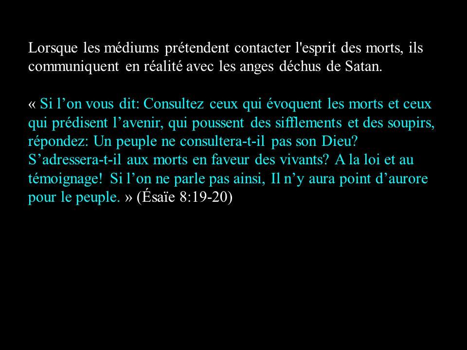 Lorsque les médiums prétendent contacter l esprit des morts, ils communiquent en réalité avec les anges déchus de Satan.