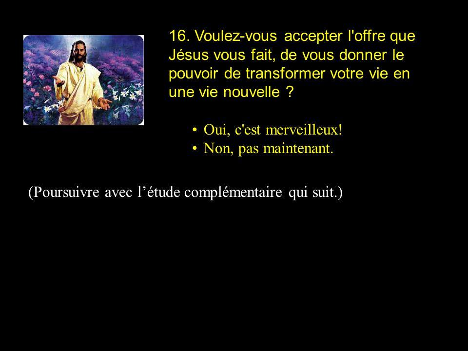 16. Voulez-vous accepter l offre que Jésus vous fait, de vous donner le pouvoir de transformer votre vie en une vie nouvelle