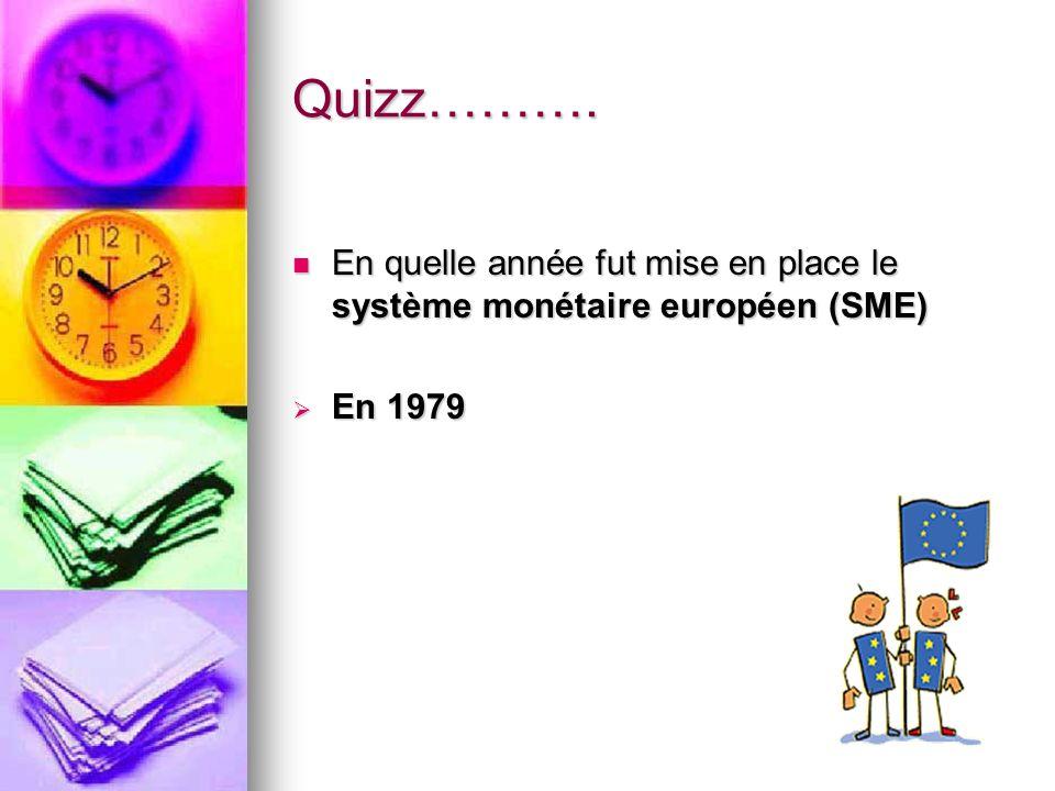 Quizz………. En quelle année fut mise en place le système monétaire européen (SME) En 1979