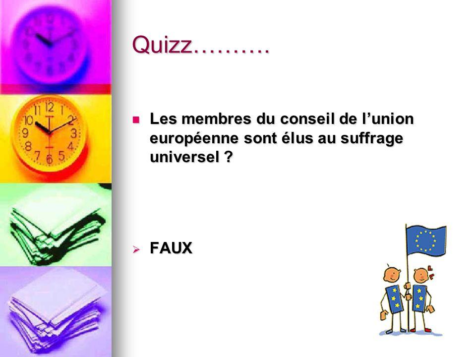 Quizz………. Les membres du conseil de l'union européenne sont élus au suffrage universel FAUX