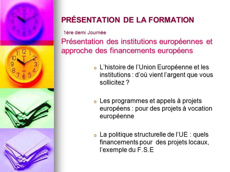 PRÉSENTATION DE LA FORMATION 1ère demi Journée Présentation des institutions européennes et approche des financements européens