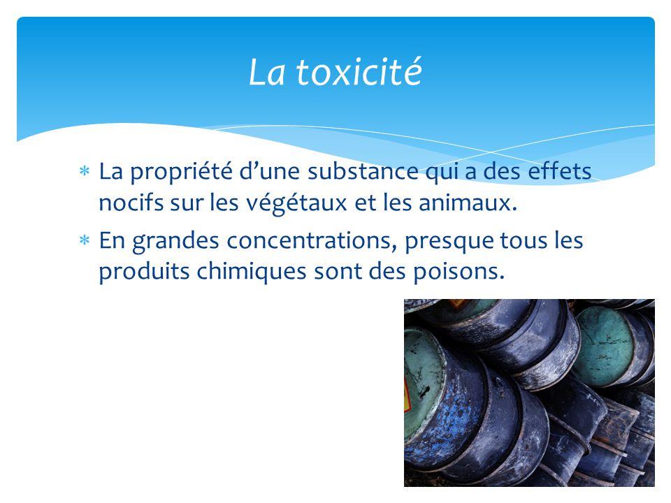 La toxicité La propriété d'une substance qui a des effets nocifs sur les végétaux et les animaux.