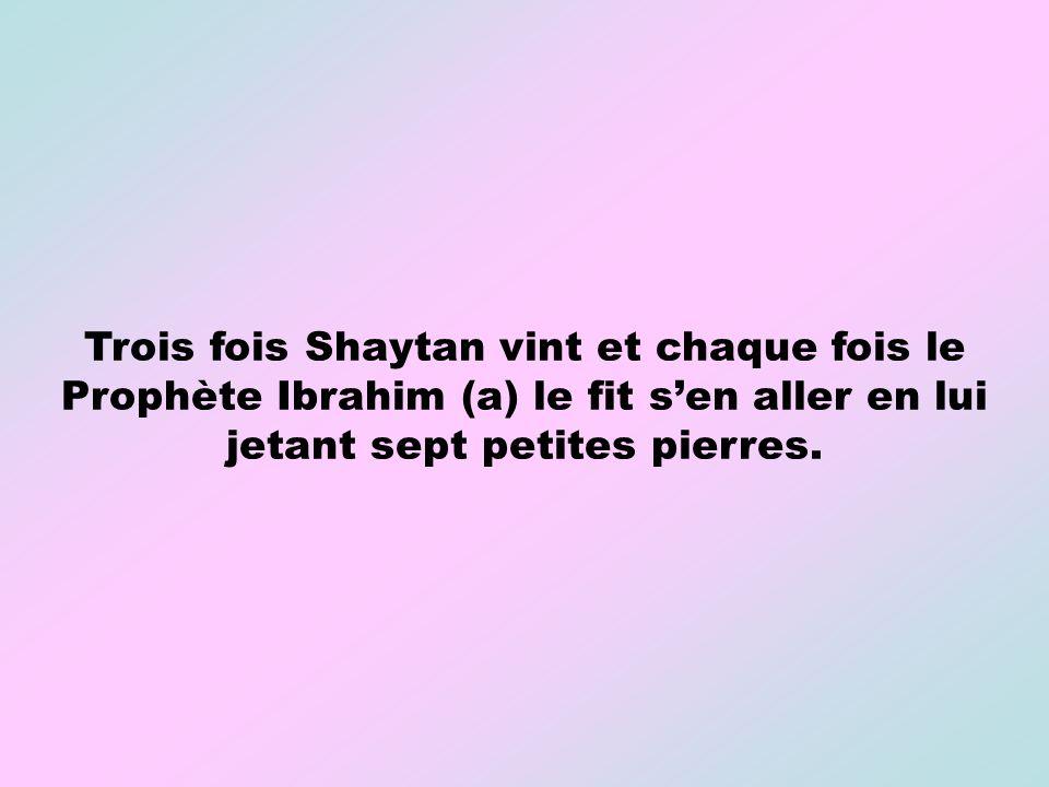 Trois fois Shaytan vint et chaque fois le Prophète Ibrahim (a) le fit s'en aller en lui jetant sept petites pierres.