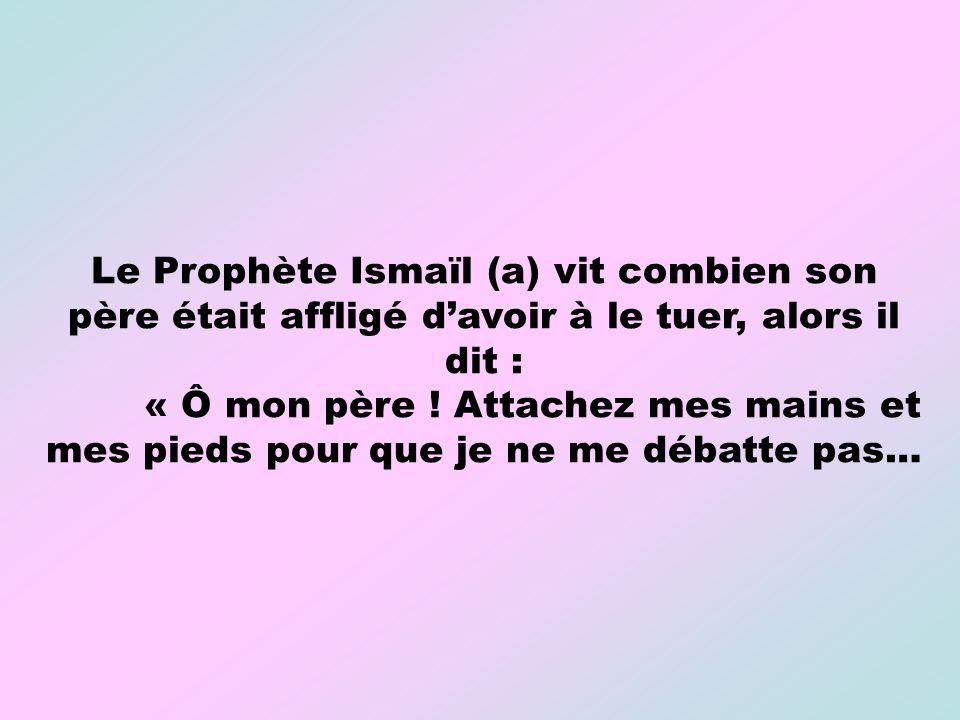 Le Prophète Ismaïl (a) vit combien son père était affligé d'avoir à le tuer, alors il dit :
