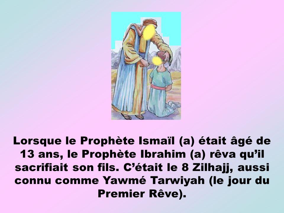 Lorsque le Prophète Ismaïl (a) était âgé de 13 ans, le Prophète Ibrahim (a) rêva qu'il sacrifiait son fils.