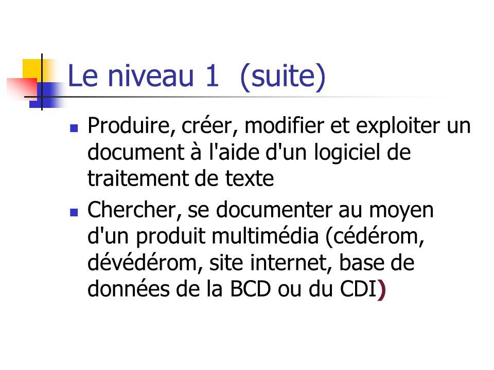 Le niveau 1 (suite) Produire, créer, modifier et exploiter un document à l aide d un logiciel de traitement de texte.