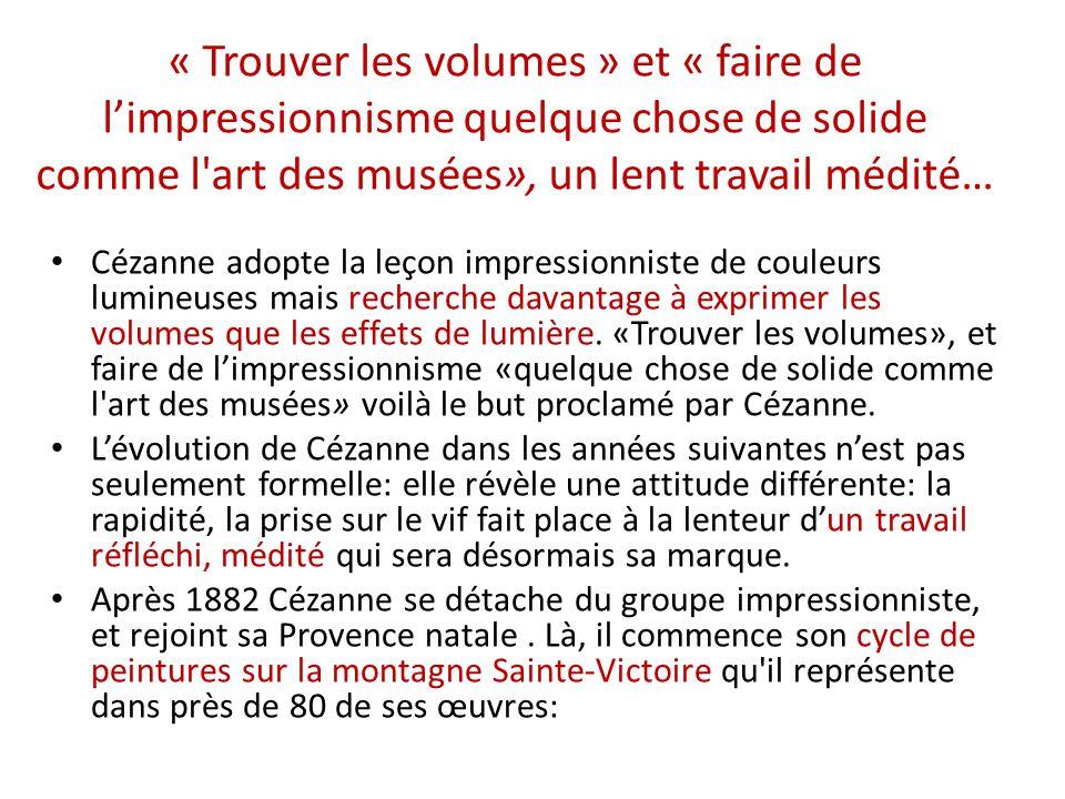 « Trouver les volumes » et « faire de l'impressionnisme quelque chose de solide comme l art des musées», un lent travail médité…