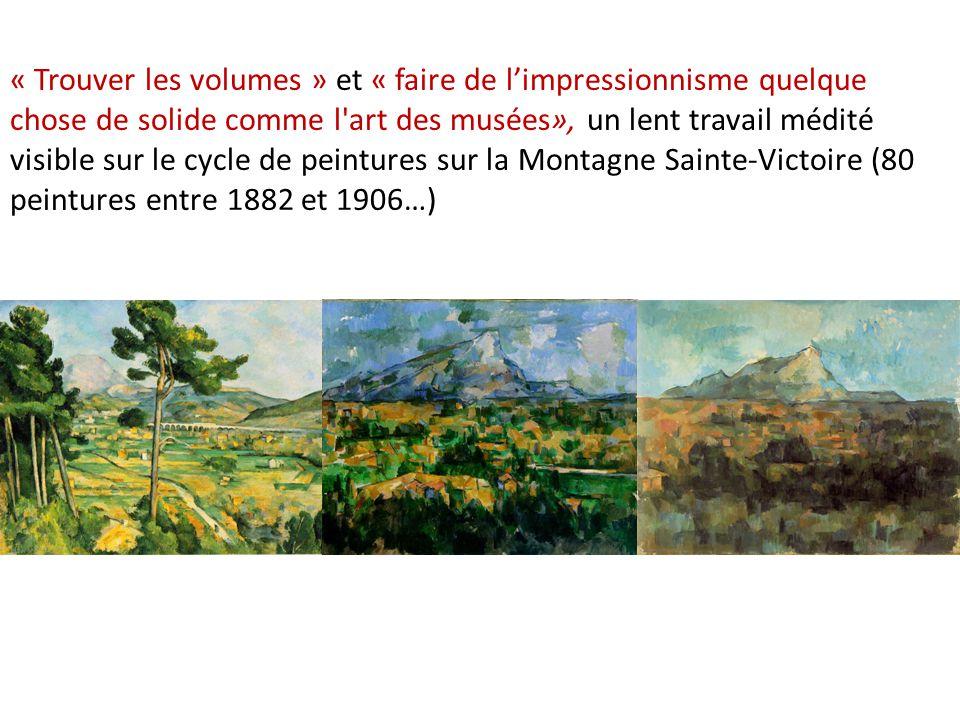 « Trouver les volumes » et « faire de l'impressionnisme quelque chose de solide comme l art des musées», un lent travail médité visible sur le cycle de peintures sur la Montagne Sainte-Victoire (80 peintures entre 1882 et 1906…)