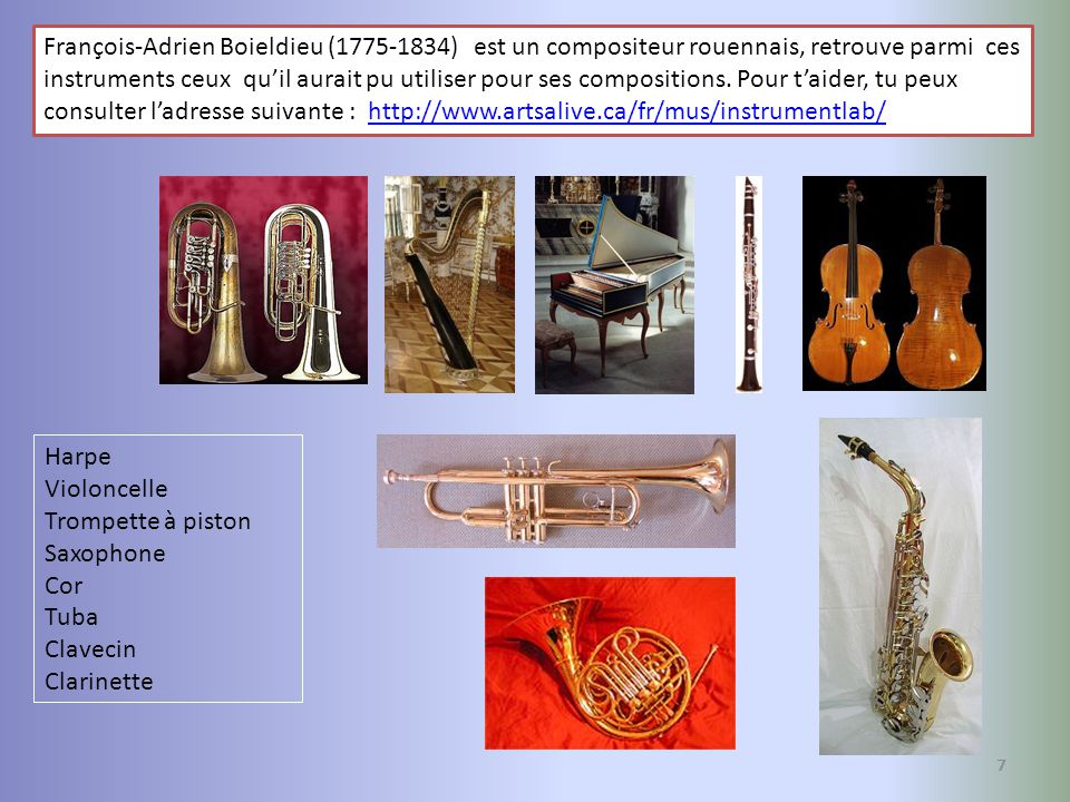 François-Adrien Boieldieu (1775-1834) est un compositeur rouennais, retrouve parmi ces instruments ceux qu'il aurait pu utiliser pour ses compositions. Pour t'aider, tu peux consulter l'adresse suivante : http://www.artsalive.ca/fr/mus/instrumentlab/