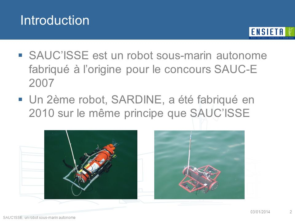 25/03/2017 Introduction. SAUC'ISSE est un robot sous-marin autonome fabriqué à l'origine pour le concours SAUC-E 2007.