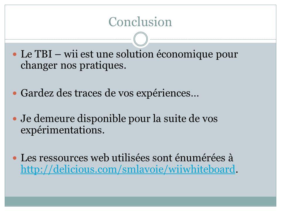 Conclusion Le TBI – wii est une solution économique pour changer nos pratiques. Gardez des traces de vos expériences…