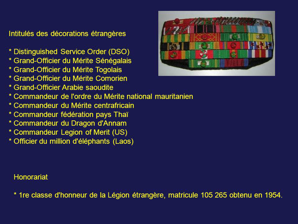 Intitulés des décorations étrangères * Distinguished Service Order (DSO) * Grand-Officier du Mérite Sénégalais * Grand-Officier du Mérite Togolais * Grand-Officier du Mérite Comorien * Grand-Officier Arabie saoudite * Commandeur de l ordre du Mérite national mauritanien * Commandeur du Mérite centrafricain * Commandeur fédération pays Thaï * Commandeur du Dragon d Annam * Commandeur Legion of Merit (US) * Officier du million d éléphants (Laos)