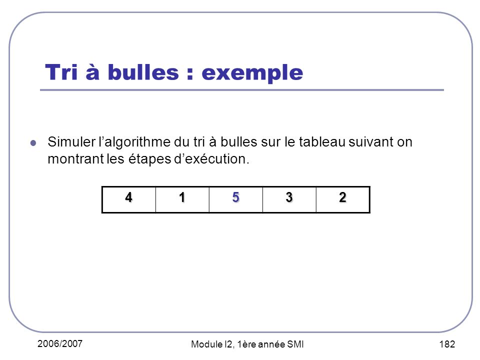 Tri à bulles : exemple Simuler l'algorithme du tri à bulles sur le tableau suivant on montrant les étapes d'exécution.
