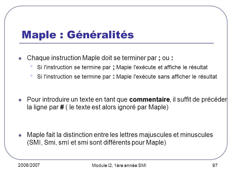 Maple : Généralités Chaque instruction Maple doit se terminer par ; ou : Si l instruction se termine par ; Maple l exécute et affiche le résultat.