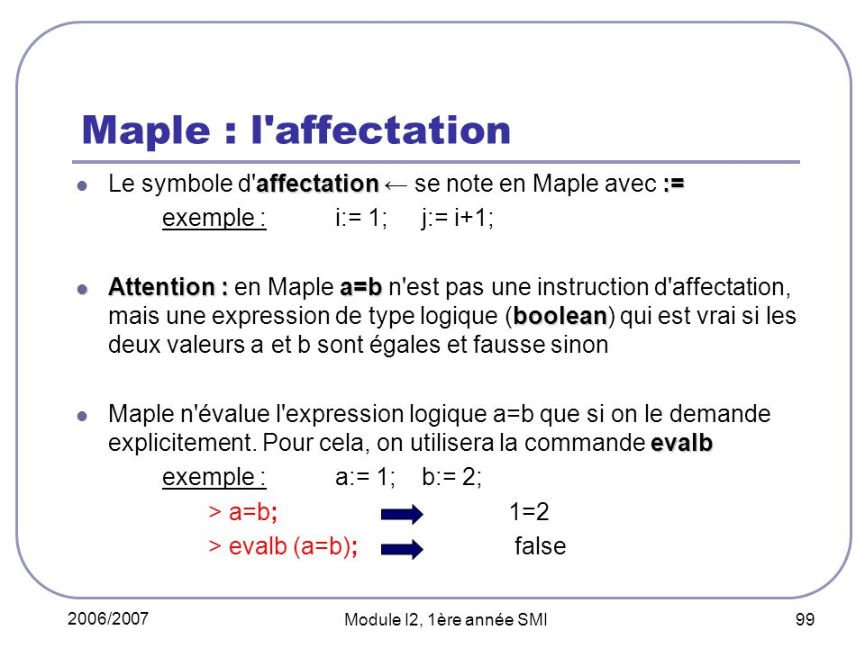 Maple : l affectation Le symbole d affectation ← se note en Maple avec := exemple : i:= 1; j:= i+1;