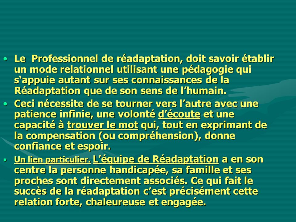 Le Professionnel de réadaptation, doit savoir établir un mode relationnel utilisant une pédagogie qui s'appuie autant sur ses connaissances de la Réadaptation que de son sens de l'humain.