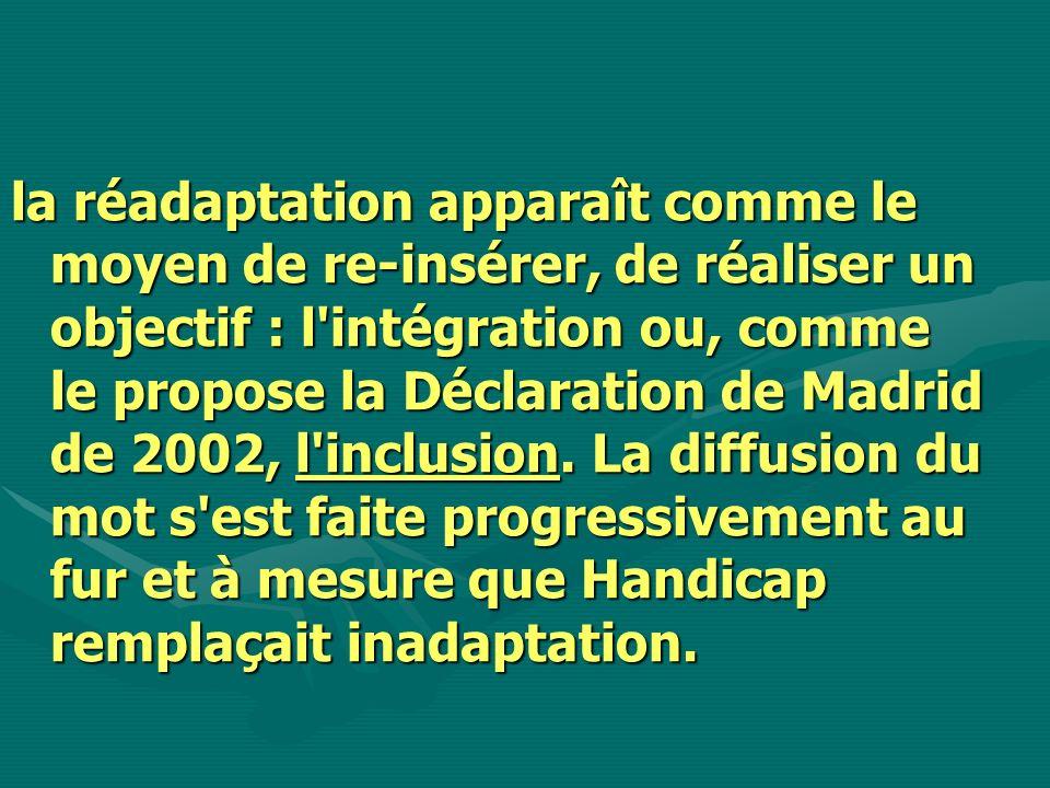 la réadaptation apparaît comme le moyen de re-insérer, de réaliser un objectif : l intégration ou, comme le propose la Déclaration de Madrid de 2002, l inclusion.