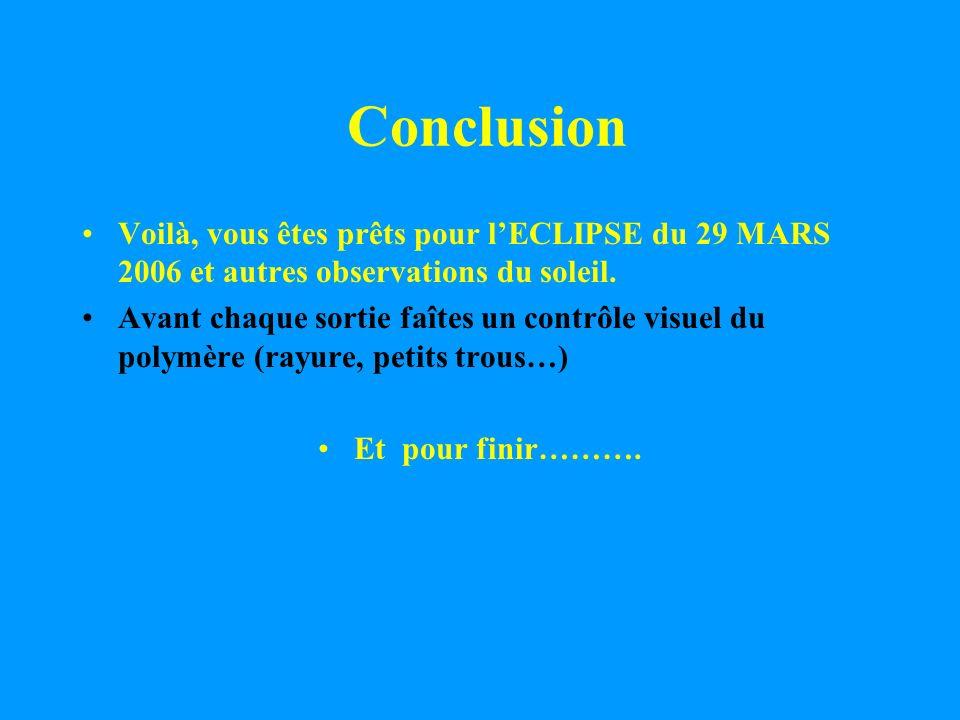 ConclusionVoilà, vous êtes prêts pour l'ECLIPSE du 29 MARS 2006 et autres observations du soleil.