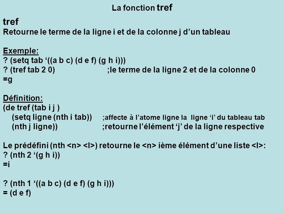 La fonction tref tref. Retourne le terme de la ligne i et de la colonne j d'un tableau. Exemple: (setq tab '((a b c) (d e f) (g h i)))