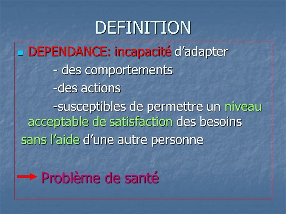 DEFINITION DEPENDANCE: incapacité d'adapter - des comportements