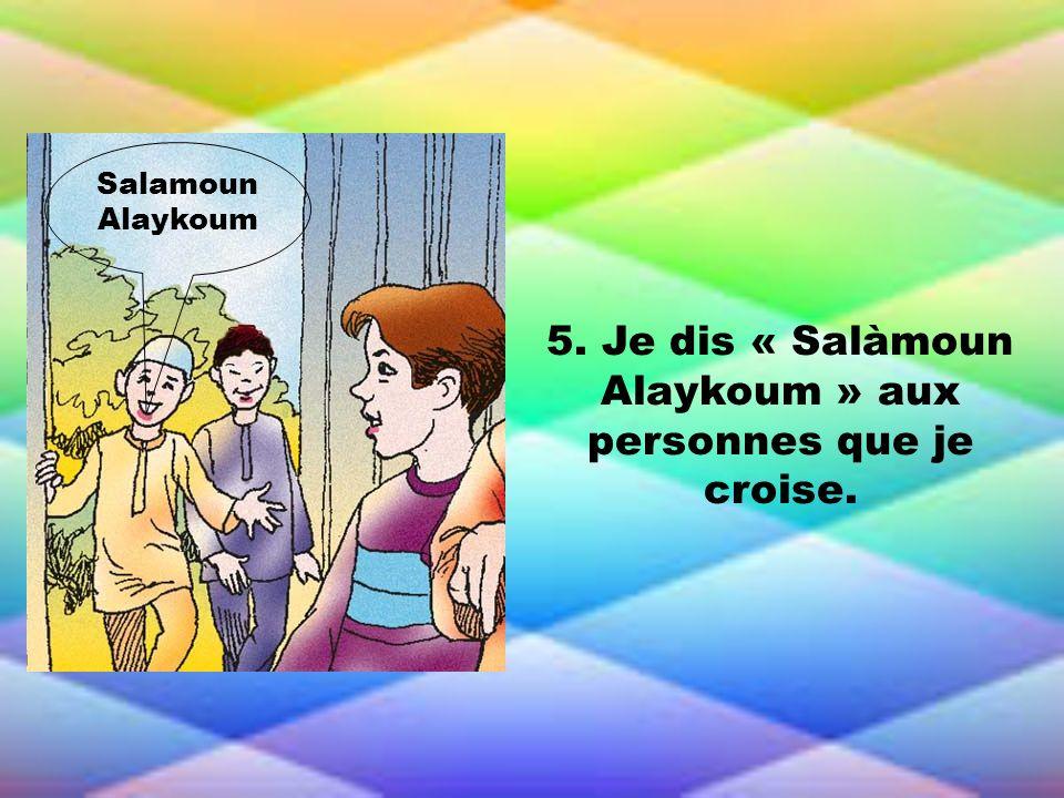 5. Je dis « Salàmoun Alaykoum » aux personnes que je croise.
