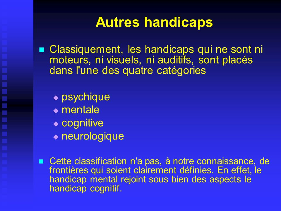 Autres handicaps Classiquement, les handicaps qui ne sont ni moteurs, ni visuels, ni auditifs, sont placés dans l une des quatre catégories.