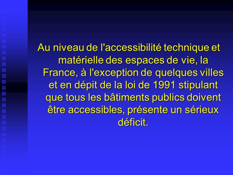 Au niveau de l accessibilité technique et matérielle des espaces de vie, la France, à l exception de quelques villes et en dépit de la loi de 1991 stipulant que tous les bâtiments publics doivent être accessibles, présente un sérieux déficit.