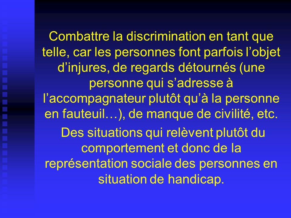 Combattre la discrimination en tant que telle, car les personnes font parfois l'objet d'injures, de regards détournés (une personne qui s'adresse à l'accompagnateur plutôt qu'à la personne en fauteuil…), de manque de civilité, etc.