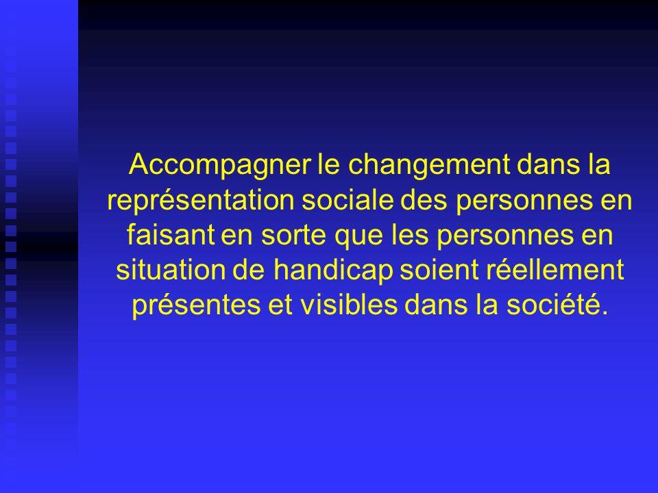 Accompagner le changement dans la représentation sociale des personnes en faisant en sorte que les personnes en situation de handicap soient réellement présentes et visibles dans la société.