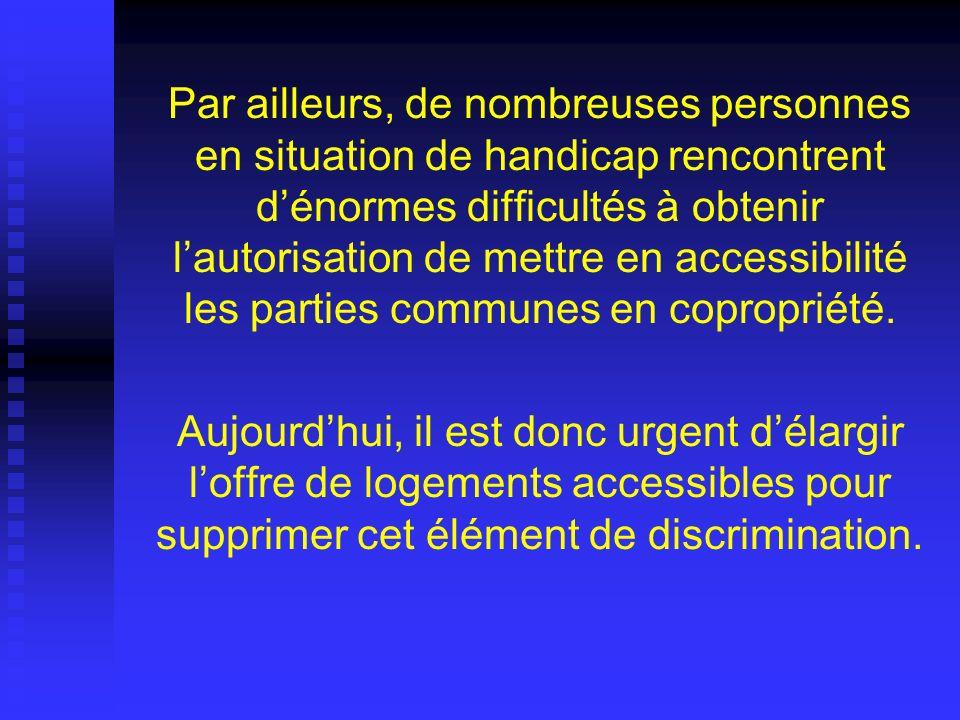 Par ailleurs, de nombreuses personnes en situation de handicap rencontrent d'énormes difficultés à obtenir l'autorisation de mettre en accessibilité les parties communes en copropriété.