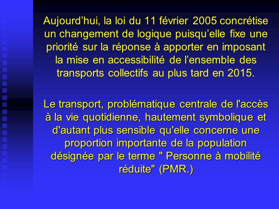 Aujourd'hui, la loi du 11 février 2005 concrétise un changement de logique puisqu'elle fixe une priorité sur la réponse à apporter en imposant la mise en accessibilité de l'ensemble des transports collectifs au plus tard en 2015.