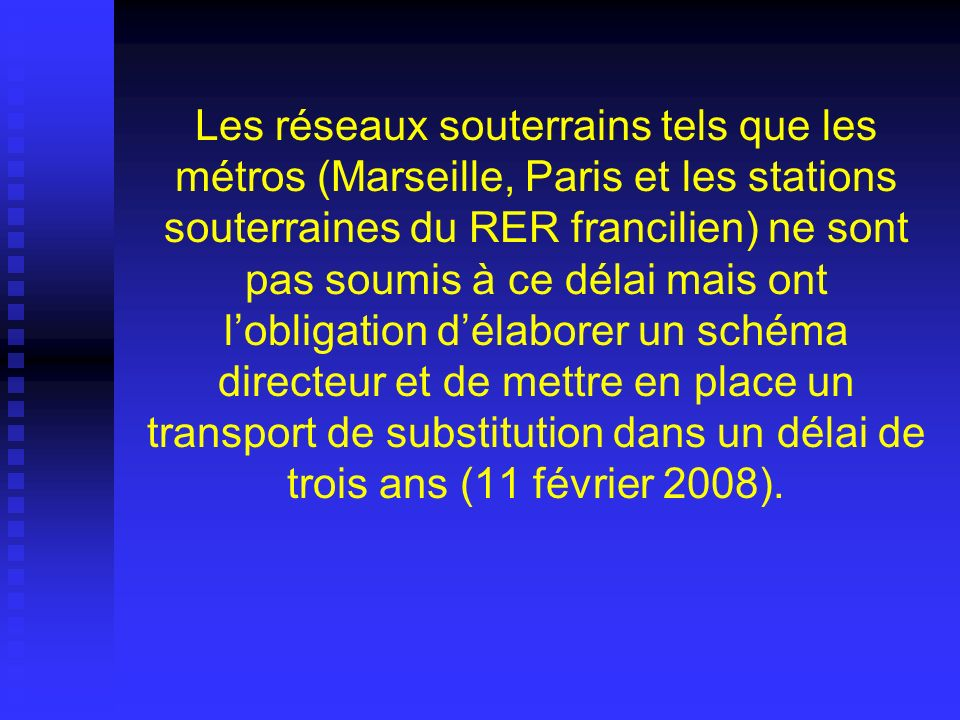Les réseaux souterrains tels que les métros (Marseille, Paris et les stations souterraines du RER francilien) ne sont pas soumis à ce délai mais ont l'obligation d'élaborer un schéma directeur et de mettre en place un transport de substitution dans un délai de trois ans (11 février 2008).